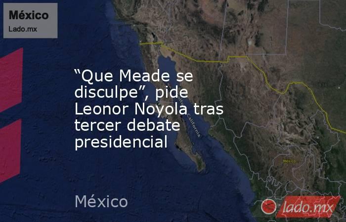 """""""Que Meade se disculpe"""", pide Leonor Noyola tras tercer debate presidencial. Noticias en tiempo real"""