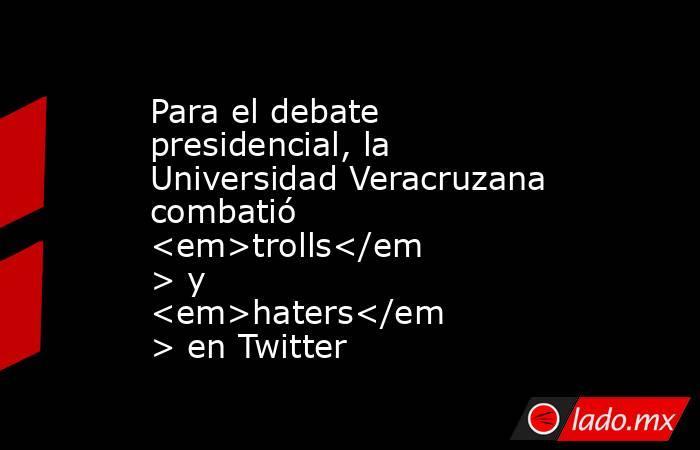 Para el debate presidencial, la Universidad Veracruzana combatió <em>trolls</em> y <em>haters</em> en Twitter. Noticias en tiempo real
