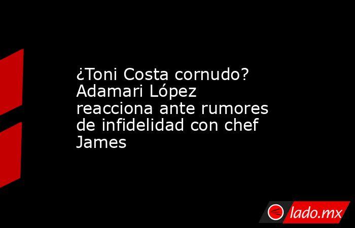 ¿Toni Costa cornudo? Adamari López reacciona ante rumores de infidelidad con chef James. Noticias en tiempo real