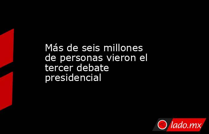 Más de seis millones de personas vieron el tercer debate presidencial. Noticias en tiempo real