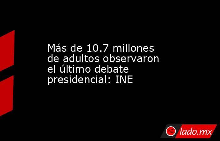 Más de 10.7 millones de adultos observaron el último debate presidencial: INE. Noticias en tiempo real