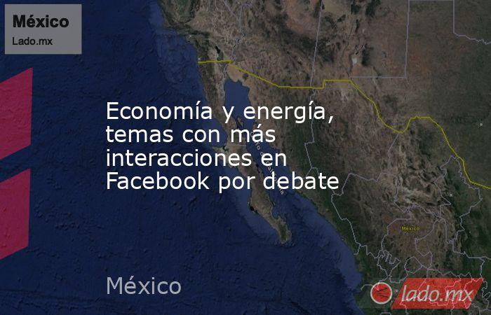 Economía y energía, temas con más interacciones en Facebook por debate. Noticias en tiempo real