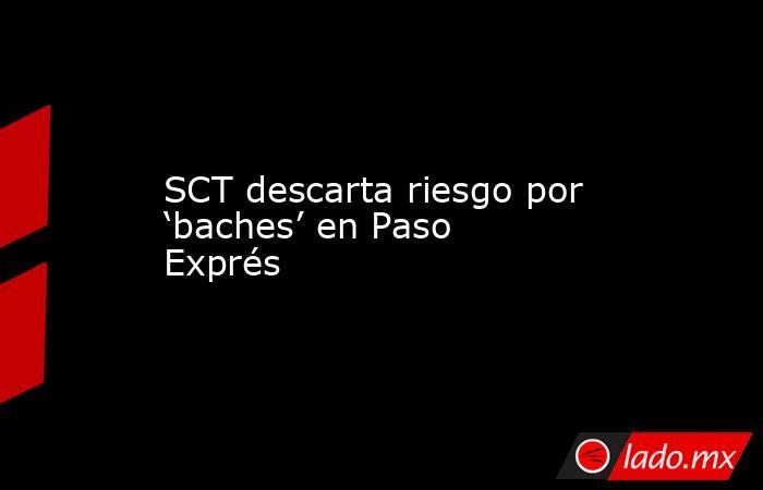 SCT descarta riesgo por 'baches' en Paso Exprés. Noticias en tiempo real