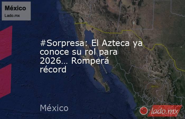 #Sorpresa: El Azteca ya conoce su rol para 2026… Romperá récord. Noticias en tiempo real