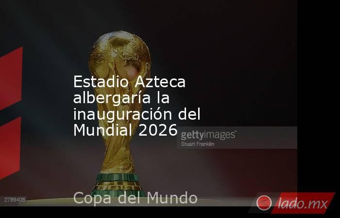 Estadio Azteca albergaría la inauguración del Mundial 2026. Noticias en tiempo real