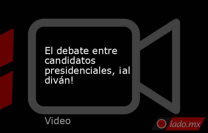 El debate entre candidatos presidenciales, ¡al diván!. Noticias en tiempo real