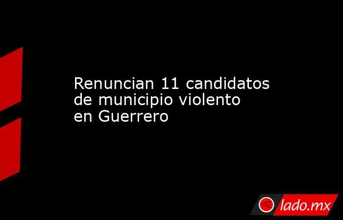 Renuncian 11 candidatos de municipio violento en Guerrero. Noticias en tiempo real