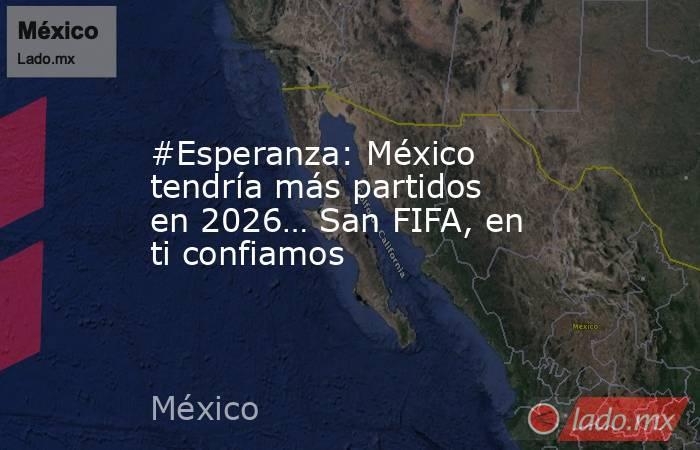 #Esperanza: México tendría más partidos en 2026… San FIFA, en ti confiamos. Noticias en tiempo real