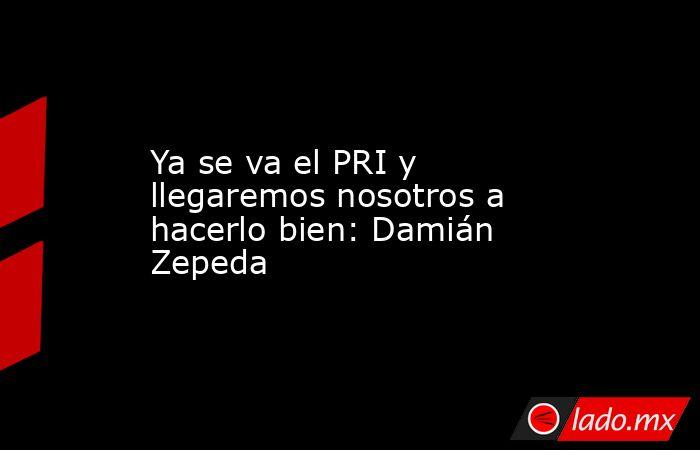 Ya se va el PRI y llegaremos nosotros a hacerlo bien: Damián Zepeda. Noticias en tiempo real