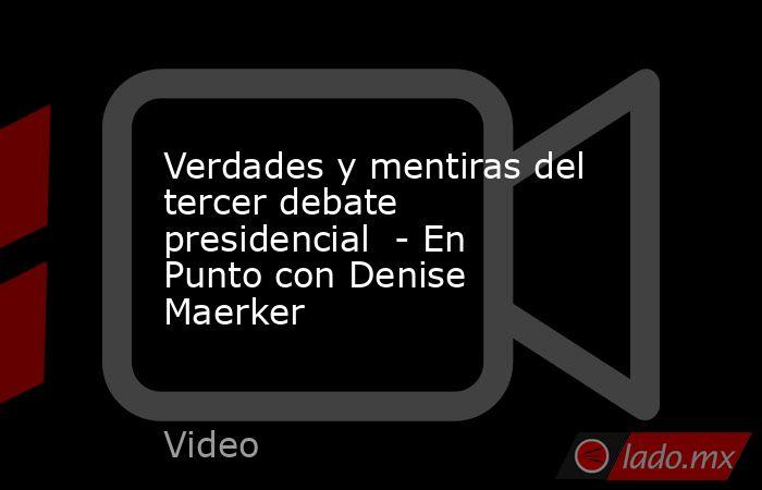 Verdades y mentiras del tercer debate presidencial  - En Punto con Denise Maerker. Noticias en tiempo real