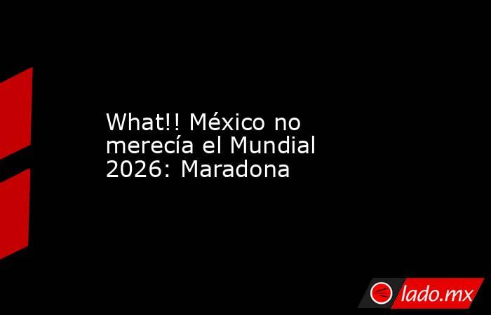 What!! México no merecía el Mundial 2026: Maradona. Noticias en tiempo real