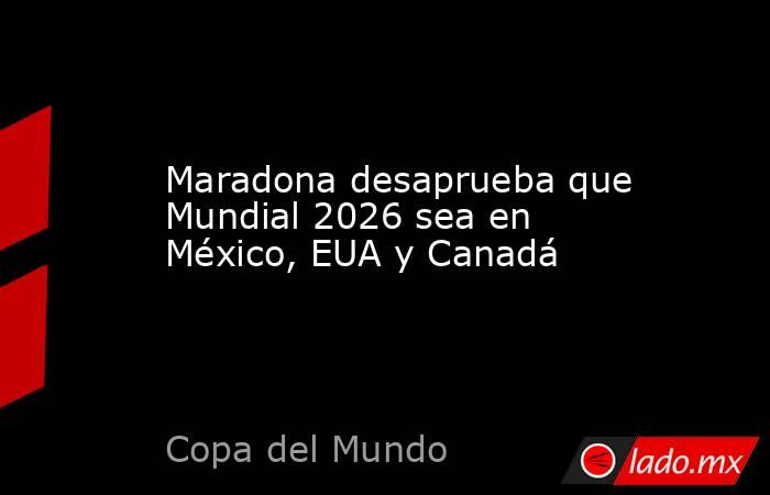 Maradona desaprueba que Mundial 2026 sea en México, EUA y Canadá. Noticias en tiempo real