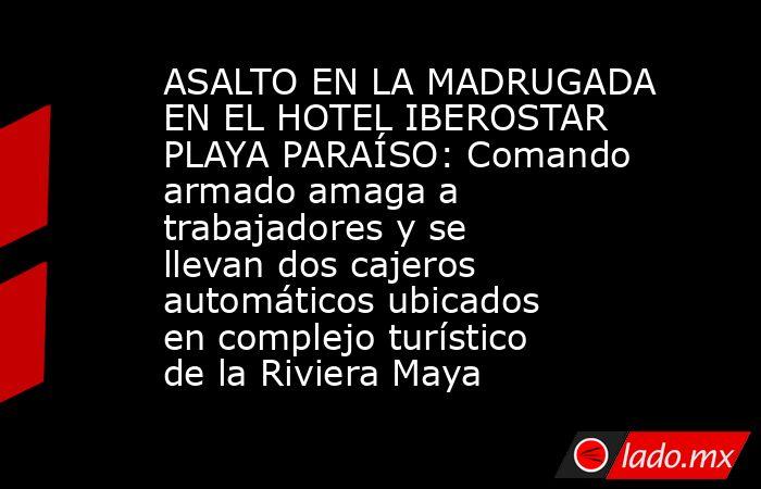 ASALTO EN LA MADRUGADA EN EL HOTEL IBEROSTAR PLAYA PARAÍSO: Comando armado amaga a trabajadores y se llevan dos cajeros automáticos ubicados en complejo turístico de la Riviera Maya. Noticias en tiempo real