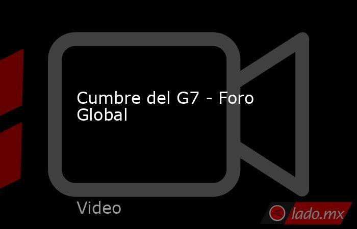 Cumbre del G7 - Foro Global. Noticias en tiempo real