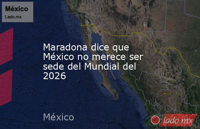 Maradona dice que México no merece ser sede del Mundial del 2026. Noticias en tiempo real