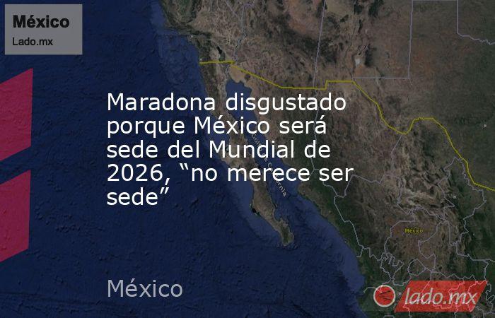 """Maradona disgustado porque México será sede del Mundial de 2026, """"no merece ser sede"""". Noticias en tiempo real"""
