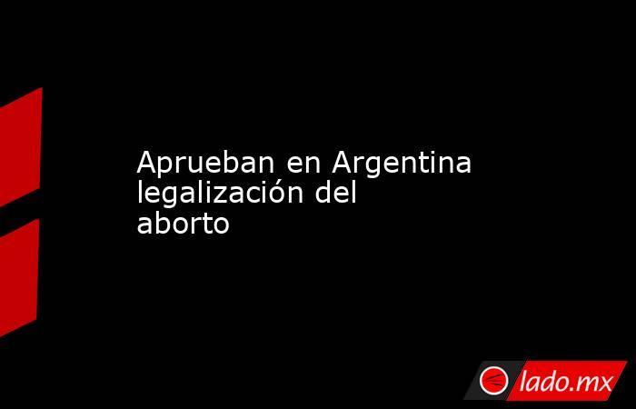 Aprueban en Argentina legalización del aborto. Noticias en tiempo real