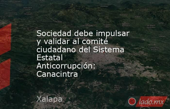 Sociedad debe impulsar y validar al comité ciudadano del Sistema Estatal Anticorrupción: Canacintra. Noticias en tiempo real