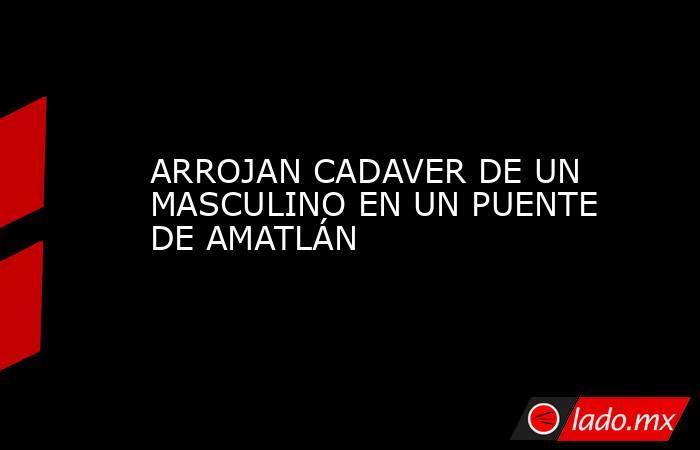 ARROJAN CADAVER DE UN MASCULINO EN UN PUENTE DE AMATLÁN. Noticias en tiempo real