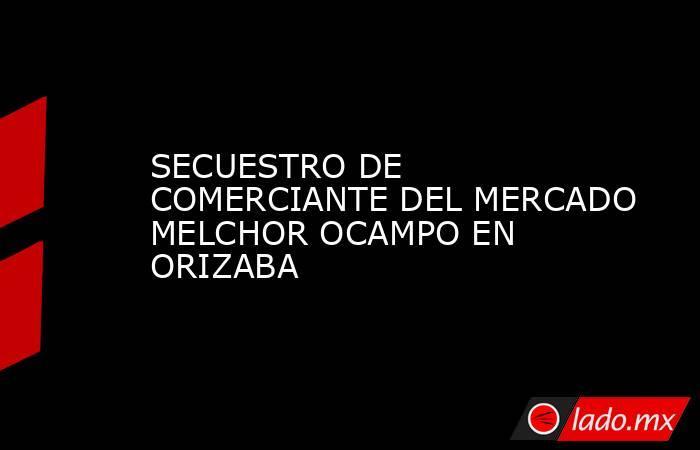 SECUESTRO DE COMERCIANTE DEL MERCADO MELCHOR OCAMPO EN ORIZABA. Noticias en tiempo real
