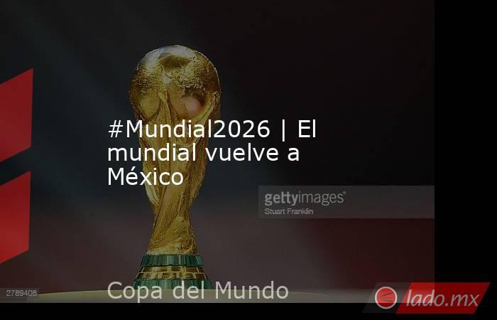 #Mundial2026 | El mundial vuelve a México. Noticias en tiempo real