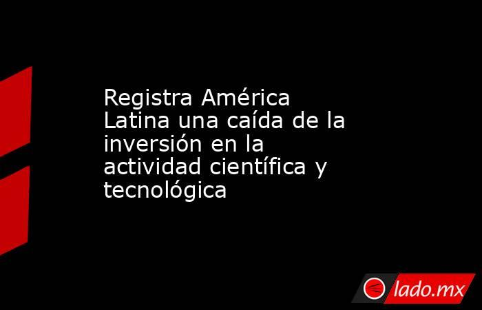 Registra América Latina una caída de la inversión en la actividad científica y tecnológica. Noticias en tiempo real