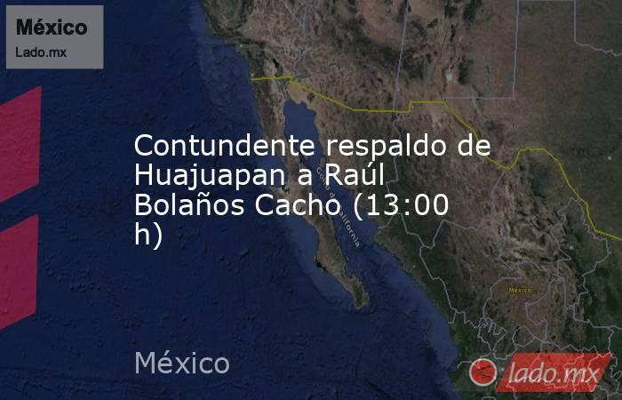 Contundente respaldo de Huajuapan a Raúl Bolaños Cacho (13:00 h). Noticias en tiempo real