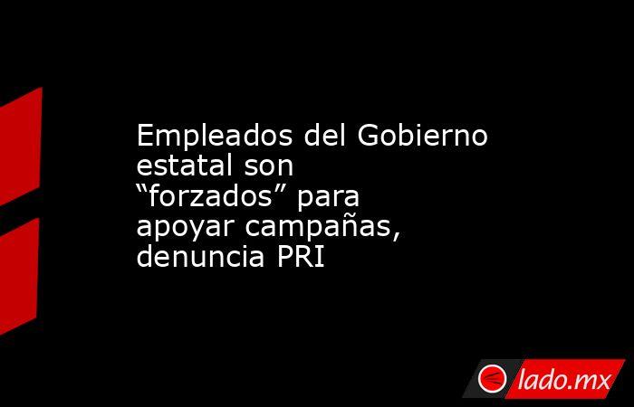 """Empleados del Gobierno estatal son """"forzados"""" para apoyar campañas, denuncia PRI. Noticias en tiempo real"""