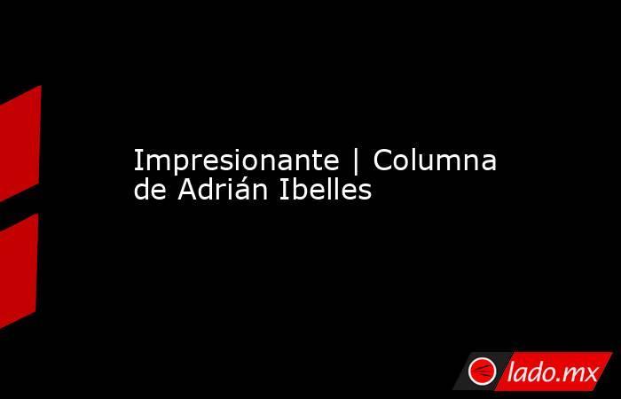 Impresionante | Columna deAdrián Ibelles. Noticias en tiempo real