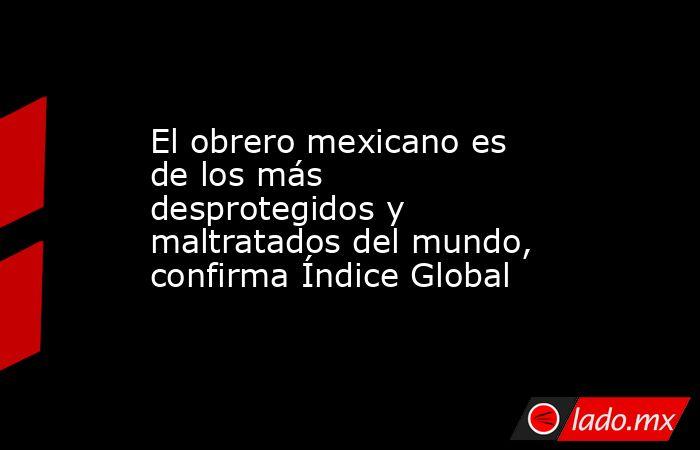 El obrero mexicano es de los más desprotegidos y maltratados del mundo, confirma Índice Global. Noticias en tiempo real