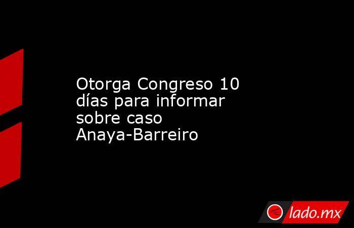 Otorga Congreso 10 días para informar sobre caso Anaya-Barreiro. Noticias en tiempo real