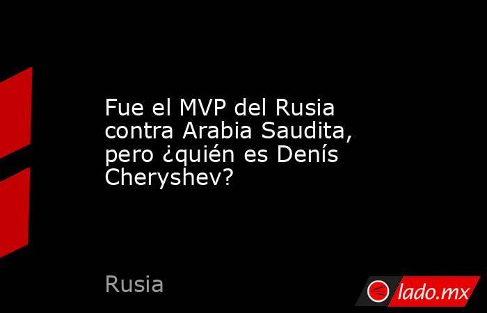 Fue el MVP del Rusia contra Arabia Saudita, pero ¿quién es Denís Cheryshev?. Noticias en tiempo real