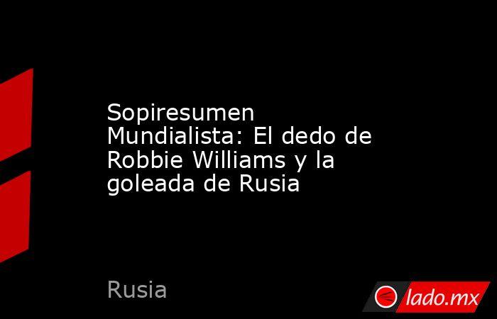 Sopiresumen Mundialista: El dedo de Robbie Williams y la goleada de Rusia. Noticias en tiempo real