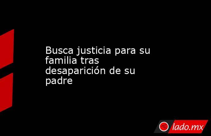 Busca justicia para su familia tras desaparición de su padre . Noticias en tiempo real