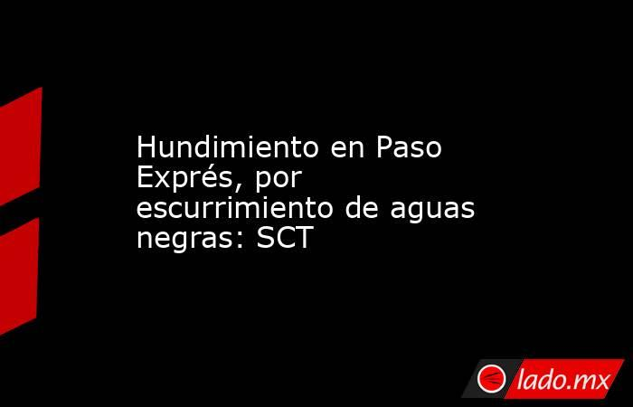 Hundimiento en Paso Exprés, por escurrimiento de aguas negras: SCT. Noticias en tiempo real