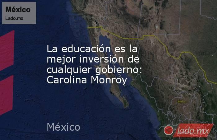 La educación es la mejor inversión de cualquier gobierno: Carolina Monroy. Noticias en tiempo real