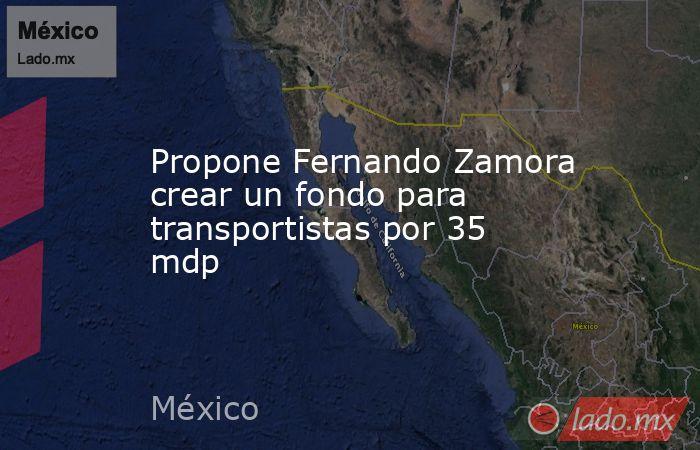 Propone Fernando Zamora crear un fondo para transportistas por 35 mdp. Noticias en tiempo real