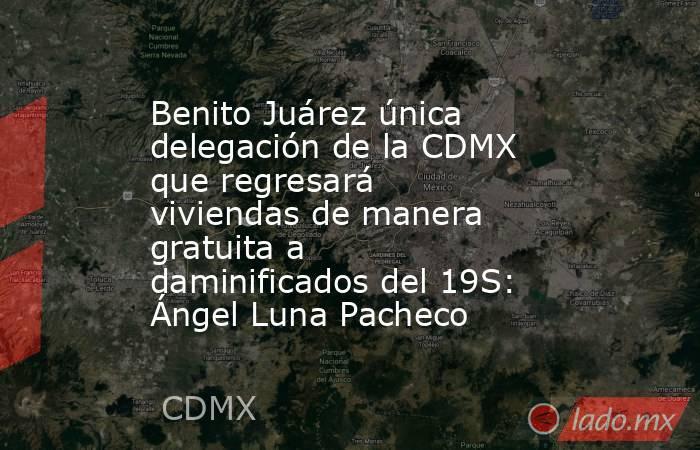 Benito Juárez única delegación de la CDMX que regresará viviendas de manera gratuita a daminificados del 19S: Ángel Luna Pacheco. Noticias en tiempo real