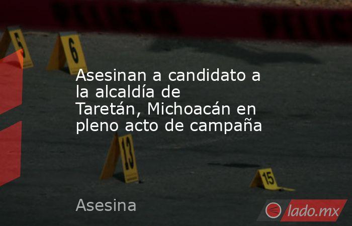 Asesinan a candidato a la alcaldía de Taretán, Michoacán en pleno acto de campaña. Noticias en tiempo real