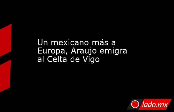 Un mexicano más a Europa, Araujo emigra al Celta de Vigo. Noticias en tiempo real