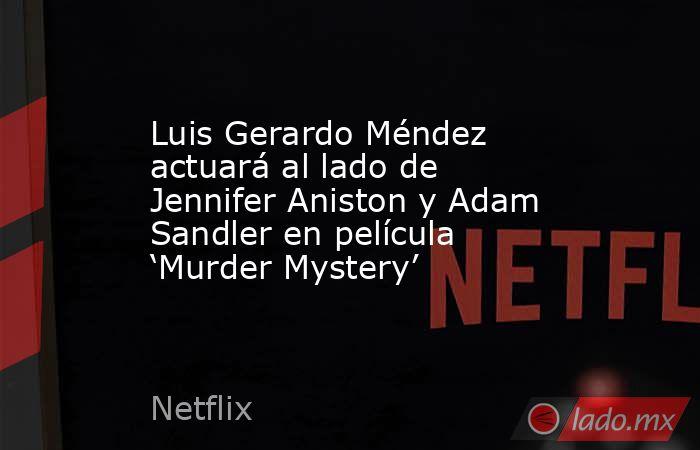 Luis Gerardo Méndez actuará al lado de Jennifer Aniston y Adam Sandler en película 'Murder Mystery'. Noticias en tiempo real
