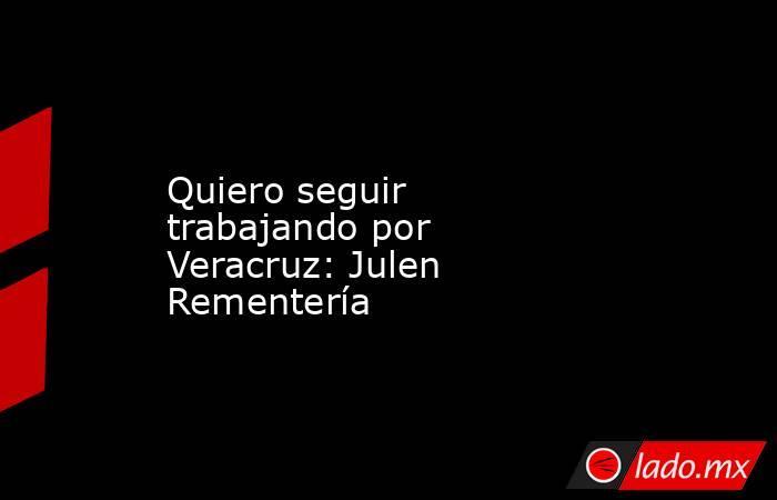Quiero seguir trabajando por Veracruz: Julen Rementería. Noticias en tiempo real