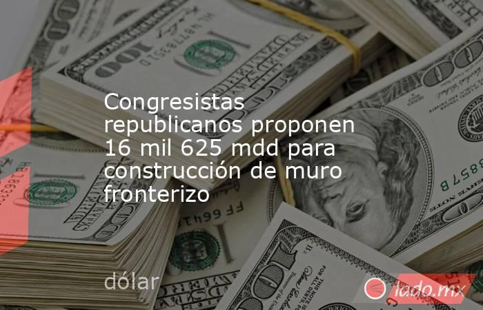 Congresistas republicanos proponen 16 mil 625 mdd para construcción de muro fronterizo. Noticias en tiempo real