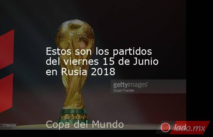 Estos son los partidos del viernes 15 de Junio en Rusia 2018. Noticias en tiempo real