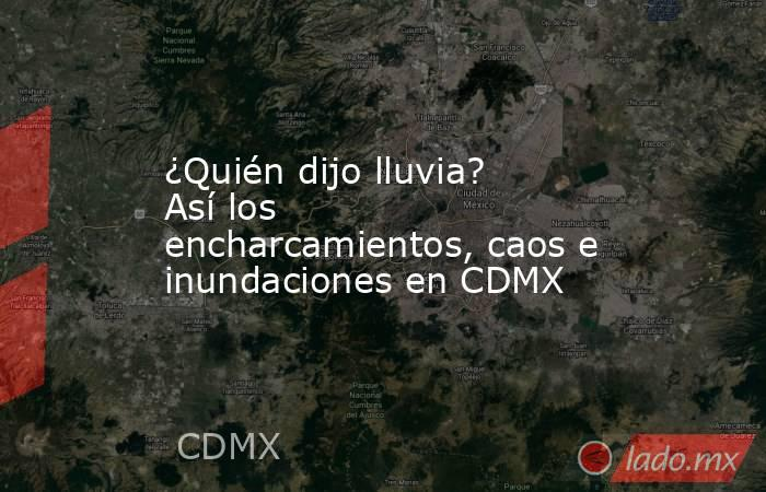 ¿Quién dijo lluvia? Así los encharcamientos, caos e inundaciones en CDMX. Noticias en tiempo real