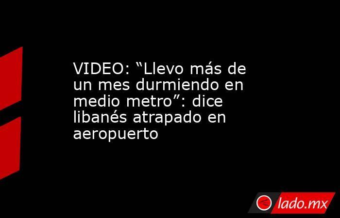 """VIDEO: """"Llevo más de un mes durmiendo en medio metro"""": dice libanés atrapado en aeropuerto. Noticias en tiempo real"""