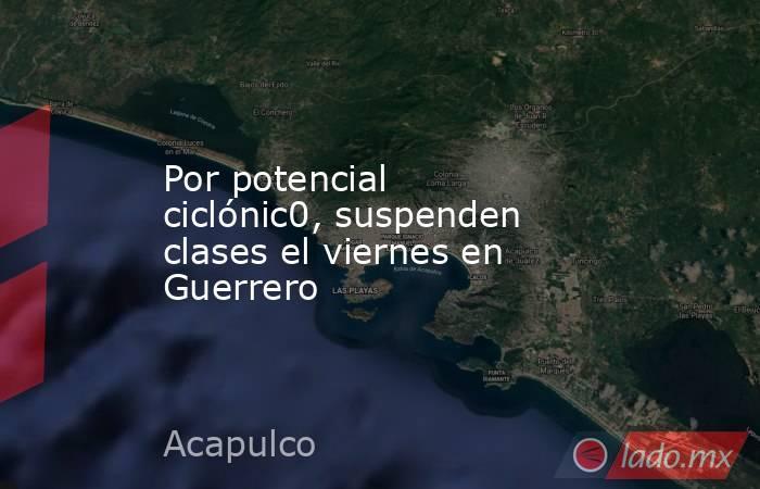 Por potencial ciclónic0, suspenden clases el viernes en Guerrero. Noticias en tiempo real