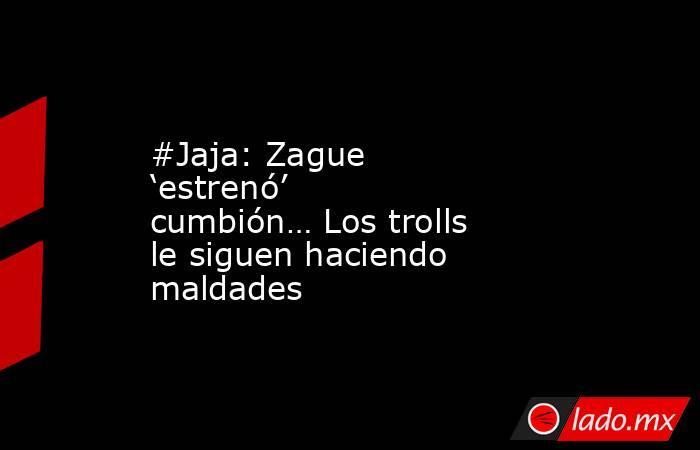 #Jaja: Zague 'estrenó' cumbión… Los trolls le siguen haciendo maldades. Noticias en tiempo real