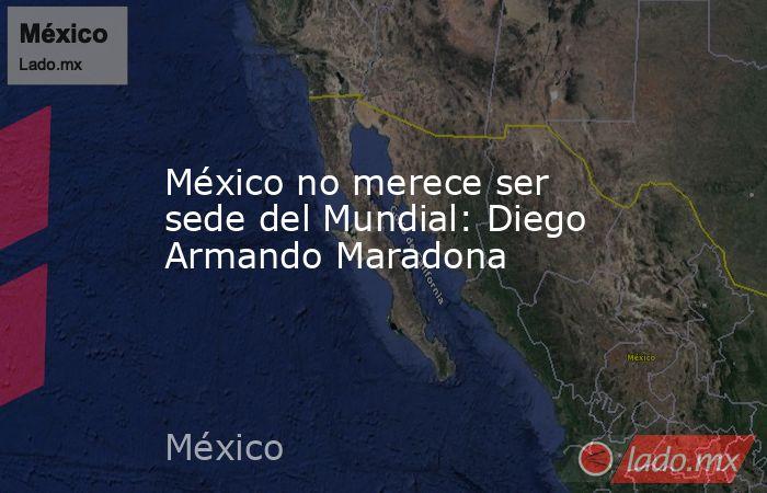 México no merece ser sede del Mundial: Diego Armando Maradona. Noticias en tiempo real