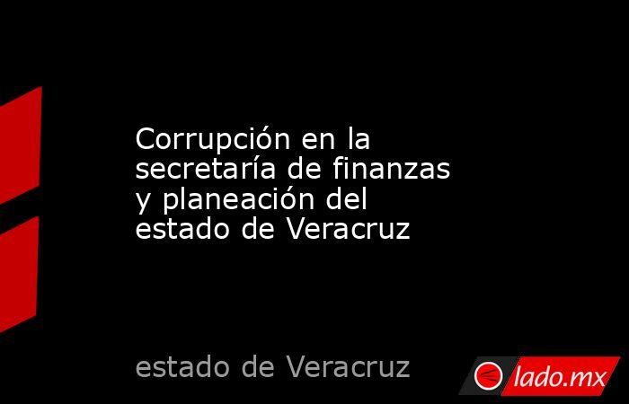 Corrupción en la secretaría de finanzas y planeación del estado de Veracruz. Noticias en tiempo real